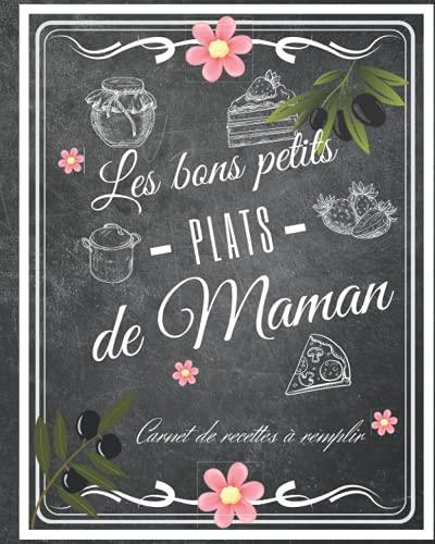 Les bons petits plats de Maman: Carnet De Recettes de Cuisine à Remplir : Ce cahier personnalisé d'un format pratique est à compléter par thème avec les recettes favorites des mamans.