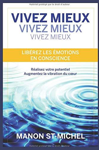 Vivez Mieux . Libérez les émotions en conscience: Réalisez votre potentiel. Augmentez la vibration du cœur