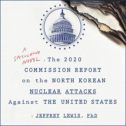 The 2020 Commission Report on the North Korean Nuclear Attacks Against the United States                   Written by:                                                                                                                                 Jeffrey Lewis                               Narrated by:                                                                                                                                 Neil Hellegers                      Length: 6 hrs and 54 mins     5 ratings     Overall 4.6