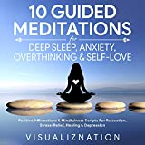 10 Guided Meditations for Deep Sleep, Anxiety, Overthinking & Self-Love: Positive Affirmations & Mindfulness Scripts for Relaxation, Stress-Relief, Healing & Depression Relief