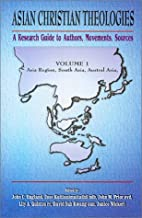 Asian Christian Theologies: A Research Guide to Authors, Movements, Sources. Volume 1: Asia Region, South Asia, Austral Asia. (Asian Christian Theologies)
