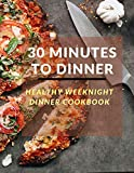 30 Minutes To Dinner: Healthy Weeknight Dinner Cookbooks