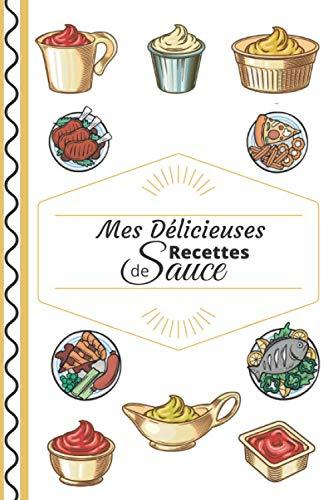 Mes délicieuses recettes de sauce: Carnet à compléter - Cahier De Recettes - Livre de cuisine personnalisé pour écrire 50 recettes – Pages numérotées - Dimensions : 15,24 X 22,86 cm