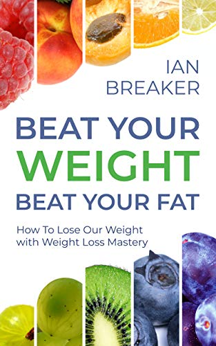 Beat Your Weight Beat Your Fat: How To Lose Our Weight with Weight Loss Mastery (Body & Soul Series, Book 2) by [Ian Breaker]