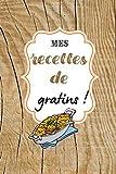 Mes recettes de gratins !: Carnet de cuisine à remplir (15,24 cms X 22,86 cms, 100 pages) / 98 préparations à noter ou créer !