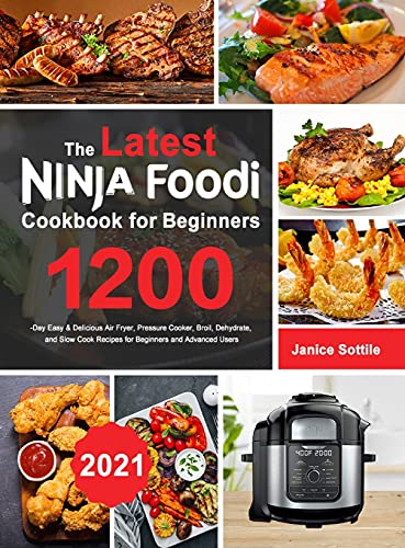 The latest Ninja Foodi Cookbook for Beginners 2021: 1200-Day Easy & Delicious Air Fryer, Pressure Cooker, Broil, Dehydrate, and Slow Cook Recipes for Beginners and Advanced Users
