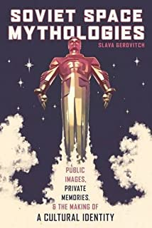 Soviet Space Mythologies: Public Images, Private Memories, and the Making of a Cultural Identity (Russian and East Europea...