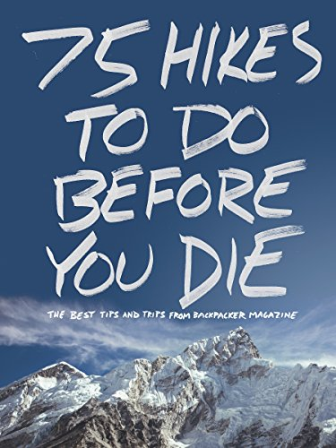 75 Hikes To Do Before You Die: The Best Tips and Trips from BACKPACKER Magazine