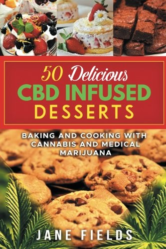 50 Delicious CBD Oil Infused Desserts: Therapeutic and medicinal benefits of Cooking & Baking with Cannabis, Marijuana and CBD Oil