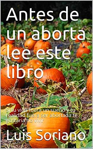 Antes de un aborta lee este libro: Si tu vida fuera un sueño y tu realidad fuera ser abortada te gustaria no vivir