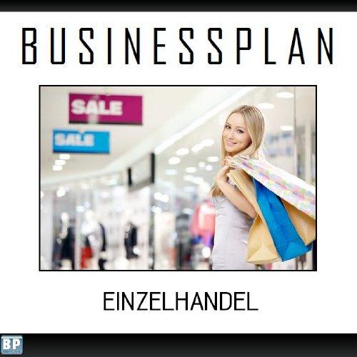 Businessplan Vorlage - Existenzgründung Einzelhandel Start-Up professionell und erfolgreich mit Checkliste, Muster inkl. Beispiel