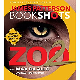 Zoo II: A BookShot     A Zoo Story              Written by:                                                                                                                                 James Patterson,                                                                                        Max DiLallo - contributor                               Narrated by:                                                                                                                                 Jay Snyder                      Length: 3 hrs and 19 mins     1 rating     Overall 4.0