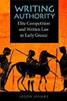 Writing Authority: Elite Competition and Written Law in Early Greece