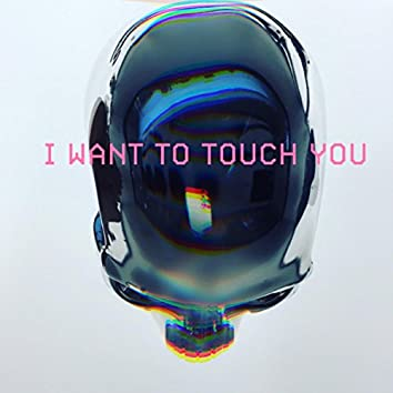 I Want To Touch You