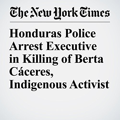 Honduras Police Arrest Executive in Killing of Berta Cáceres, Indigenous Activist copertina
