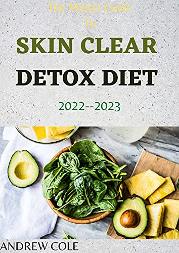 The Master Guide To SKIN CLEAR DETOX DIET 2022--2023: 7-Week Program for Beautiful Skin Including 70+ Healthy Recipes (English Edition)
