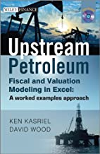 Upstream Petroleum Fiscal and Valuation Modeling in Excel: A Worked Examples Approach