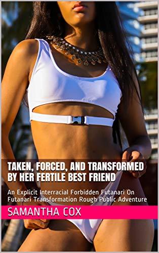 Taken, Forced, And Transformed By Her Fertile Best Friend: An Explicit Interracial Forbidden Futanari On Futanari Transformation Rough Public Adventure ... Change Adventure Book 1) (English Edition)