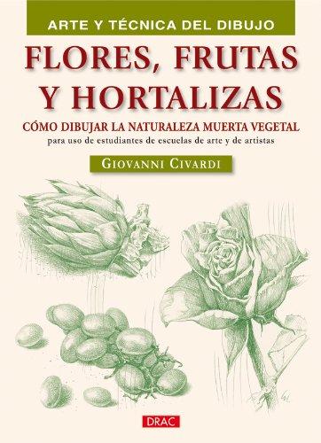 FLORES FRUTAS Y HORTALIZAS (Arte y tecnica del dibujo / Art and Drawing Techniques)