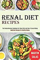 Renal Diet Recipes: The Comprehensive Cookbook for Renal Diet and How It Cures Kidney (Medicinal Recipes for Healthy Kidney)