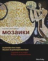 Mosaiki: Bruchstuecke einer Utopie: Mosaiken im postsowjetischen Raum / Fragments of an utopia: Mosaics in post Soviet areas