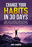 Change your Habits in 30 Days: Small daily changes to break your bad habits, build good ones and start living a wealthy, happy and more successful life (Self Help Book 2)