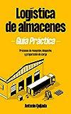 LOGÍSTICA DE ALMACENES GUÍA PRÁCTICA: Procesos de recepción , despacho y preparación de carga (LOGÍSTICA GUÍA PRÁCTICA nº 1)