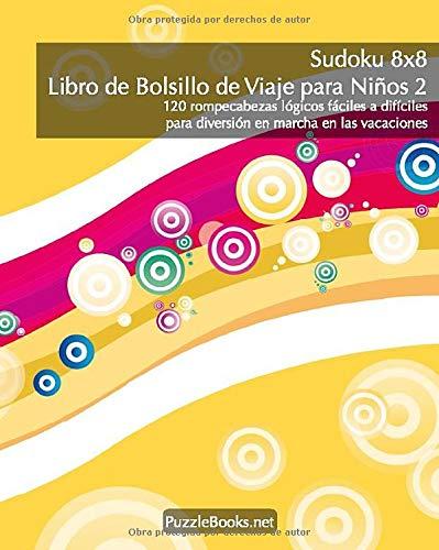 Sudoku 8x8 Libro de Bolsillo de Viaje para Niños 2 - 120 rompecabezas lógicos fáciles a difíciles para diversión en marcha en las vacaciones (Sudoku Bolsillo de Viaje para Niños)
