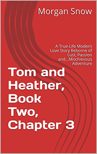 Tom and Heather, Book Two, Chapter 3: A True-Life Modern Love Story Reborne of Lust, Passion and...Mischievous Adventure (Tom and Heather, a Trilogy 2) (English Edition)