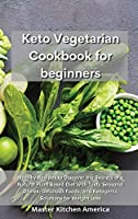 Keto Vegetarian Cookbook for Beginners: Healthy Recipes to Discover the Secrets of a Natural Plant Based Diet with Tasty Seasonal Dishes, Delicious Foods, and Ketogenic Solutions for Weight Loss