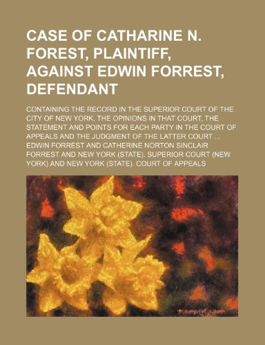 Case of Catharine N. Forest, Plaintiff, Against Edwin Forrest, Defendant; Containing the Record in the Superior Court of the City of New York, the Opi