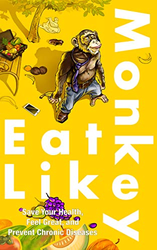 Eat Like A Monkey!: Save Your Health, Feel Great, and Prevent Chronic Diseases (English Edition)