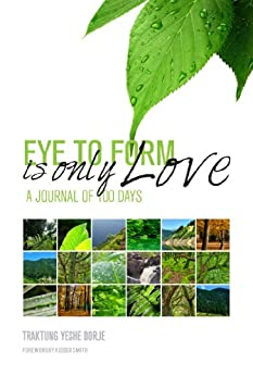 Eye To Form Is Only Love: A Journal of 100 Days by [Traktung Yeshe Dorje]