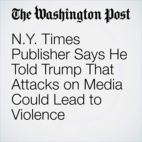 N.Y. Times Publisher Says He Told Trump That Attacks on Media Could Lead to Violence copertina