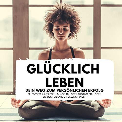 Glücklich leben - Dein Weg zum persönlichen Erfolg: Selbstbestimmt leben, Glücklich sein, Erfolgreich sein, Erfolg haben & Erfüllung finden