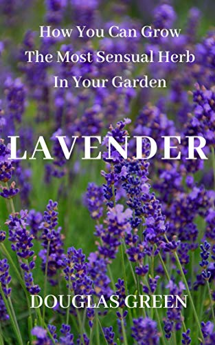 Lavender: How To Grow The Most Sensual Herb In Your Garden (Perennial Gardening Book 4) by [Douglas Green]