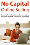 No Capital Online Selling: Start an Online Selling Business Even with Little to No Capital Required… Aliexpress & Etsy Training (English Edition)