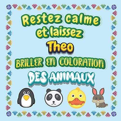 Restez calme et laissez Theo briller en coloration des animaux: Mon livre de coloriage animaux —Apprendre à colorier pour enfants À partir de 2 ans ... & filles, beaux motifs animaux pour Theo