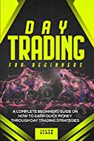 Day Trading For Beginners: A Complete Beginners Guide on How to Earn Quick Money Through Day Trading Strategies