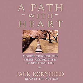 A Path with Heart     A Guide Through the Perils and Promises of Spiritual Life              By:                                                                                                                                 Jack Kornfield                               Narrated by:                                                                                                                                 Jack Kornfield                      Length: 3 hrs and 16 mins     15 ratings     Overall 4.9