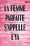 La Femme Parfaite S'appelle Eya: Parfait pour les notes, la journalisation, le journal / cahier, le nom personnalisé Eya Cahier d'écriture pour filles ... de maman 100 pages, 6 x 9 (15,24 x 22,86 cm)
