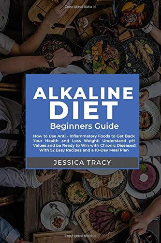 Alkaline Diet: A Beginner Guide to Finally Get Your Health Back on Track - Lose Weight, Reduce Inflammation and Disease With 52 Easy Recipes and a 10-Day Meal Plan