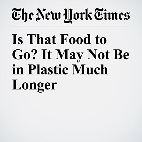 Is That Food to Go? It May Not Be in Plastic Much Longer copertina