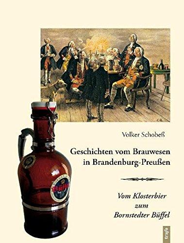Geschichten vom Brauwesen in Brandenburg-Preußen: Vom Klosterbier zum Bornstedter Büffel