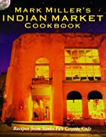 Mark Miller's Indian Market: Recipes from Santa Fe's Famous Coyote Cafe
