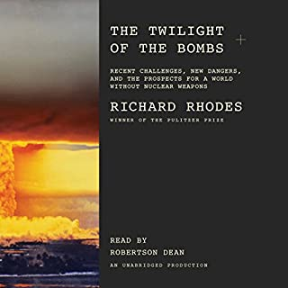 The Twilight of the Bombs     Recent Challenges, New Dangers, and the Prospects for a World Without Nuclear Weapons              By:                                                                                                                                 Richard Rhodes                               Narrated by:                                                                                                                                 Robertson Dean                      Length: 13 hrs and 43 mins     106 ratings     Overall 4.4