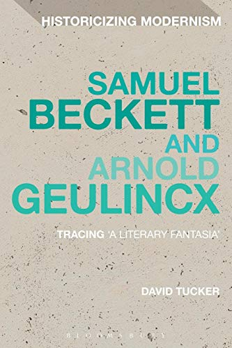 Samuel Beckett and Arnold Geulincx: Tracing 'A Literary Fantasia' (Historicizing Modernism)