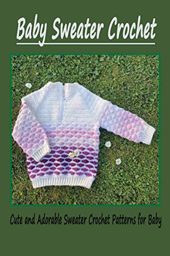 Baby Sweater Crochet: Cute and Adorable Sweater Crochet Patterns for Baby: How to Crochet a Baby Sweater for Beginners