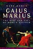 Gaius Marius: The Rise and Fall of Rome's Saviour