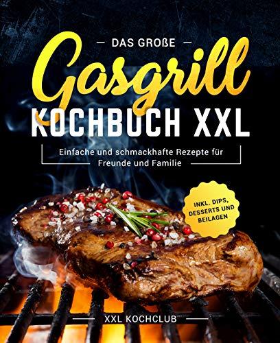 Das große Gasgrill Kochbuch XXL : Einfache und schmackhafte Rezepte für Freunde und Familie inkl. Dips, Desserts und Beilagen